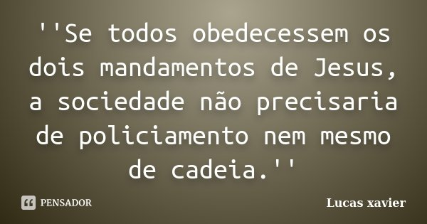 ''Se todos obedecessem os dois mandamentos de Jesus, a sociedade não precisaria de policiamento nem mesmo de cadeia.''... Frase de Lucas Xavier.