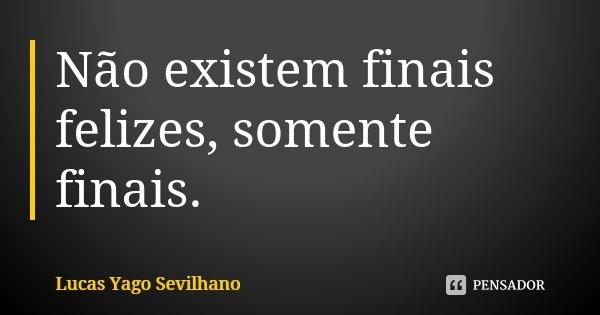 Não existem finais felizes, somente finais.... Frase de Lucas Yago Sevilhano.