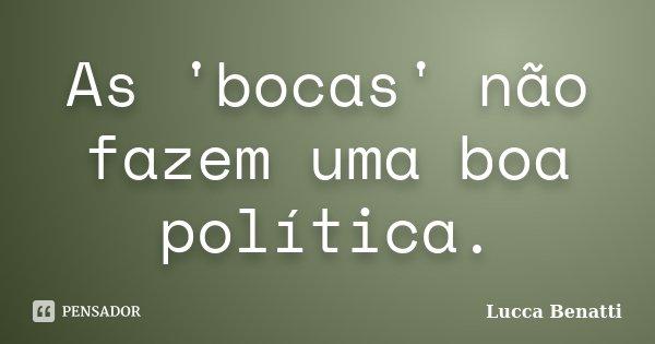 As 'bocas' não fazem uma boa política.... Frase de Lucca Benatti.