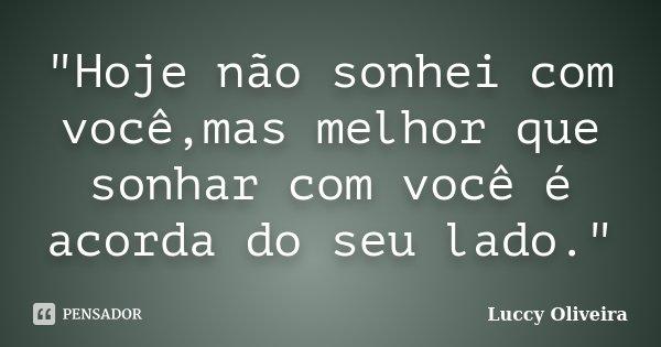 """""""Hoje não sonhei com você,mas melhor que sonhar com você é acorda do seu lado.""""... Frase de Luccy Oliveira."""