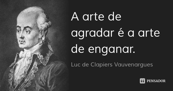 A arte de agradar é a arte de enganar.... Frase de Luc de Clapiers Vauvenargues.