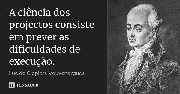 A ciência dos projectos consiste em prever as dificuldades de execução.... Frase de Luc de Clapiers Vauvenargues.