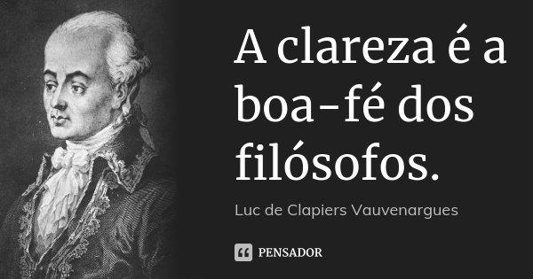 A clareza é a boa-fé dos filósofos.... Frase de Luc de Clapiers Vauvenargues.