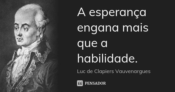 A esperança engana mais que a habilidade.... Frase de Luc de Clapiers Vauvenargues.