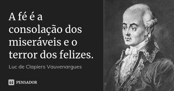 A fé é a consolação dos miseráveis e o terror dos felizes.... Frase de Luc de Clapiers Vauvenargues.
