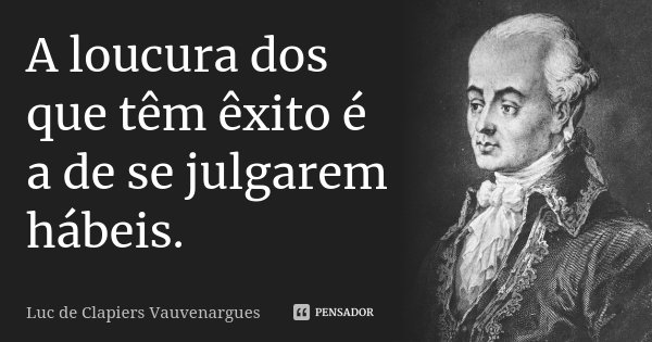 A loucura dos que têm êxito é a de se julgarem hábeis.... Frase de Luc de Clapiers Vauvenargues.