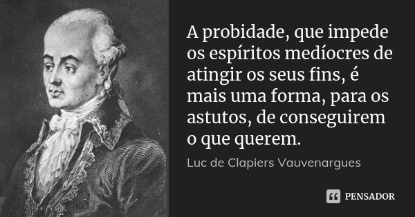 A probidade, que impede os espíritos medíocres de atingir os seus fins, é mais uma forma, para os astutos, de conseguirem o que querem.... Frase de Luc de Clapiers Vauvenargues.
