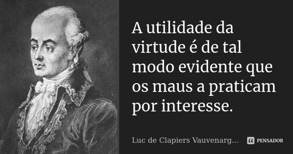 A utilidade da virtude é de tal modo evidente que os maus a praticam por interesse.... Frase de Luc de Clapiers Vauvenargues.