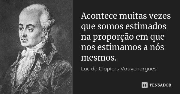 Acontece muitas vezes que somos estimados na proporção em que nos estimamos a nós mesmos.... Frase de Luc de Clapiers Vauvenargues.