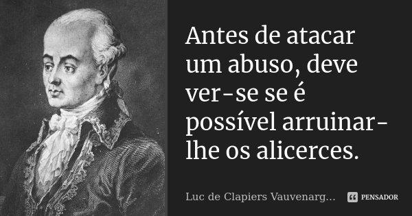 Antes de atacar um abuso, deve ver-se se é possível arruinar-lhe os alicerces.... Frase de Luc de Clapiers Vauvenargues.