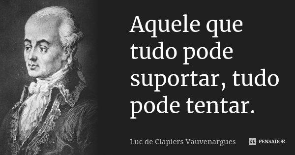 Aquele que tudo pode suportar, tudo pode tentar.... Frase de Luc de Clapiers Vauvenargues.