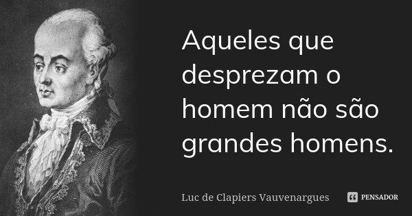 Aqueles que desprezam o homem não são grandes homens.... Frase de Luc de Clapiers Vauvenargues.