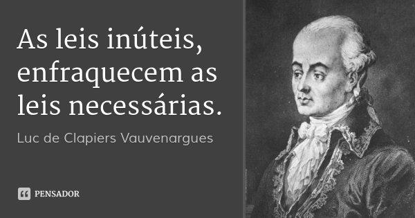 As leis inúteis, enfraquecem as leis necessárias.... Frase de Luc de Clapiers Vauvenargues.