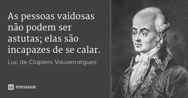 As pessoas vaidosas não podem ser astutas; elas são incapazes de se calar.... Frase de Luc de Clapiers Vauvenargues.