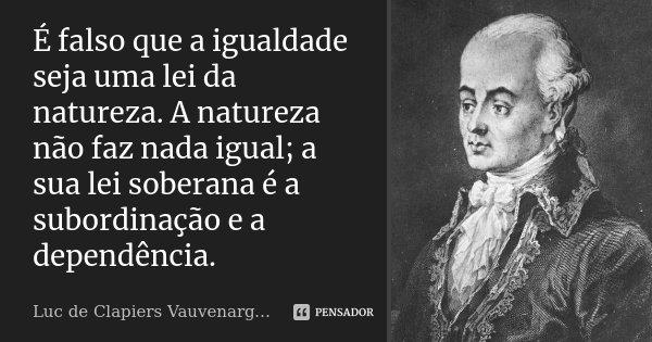 É falso que a igualdade seja uma lei da natureza. A natureza não faz nada igual; a sua lei soberana é a subordinação e a dependência.... Frase de Luc de Clapiers Vauvenargues.