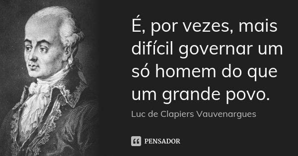 É, por vezes, mais difícil governar um só homem do que um grande povo.... Frase de Luc de Clapiers Vauvenargues.
