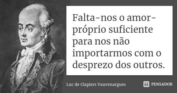 Falta-nos o amor-próprio suficiente para nos não importarmos com o desprezo dos outros.... Frase de Luc de Clapiers Vauvenargues.