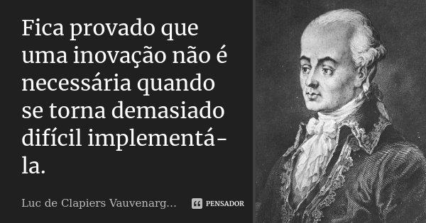 Fica provado que uma inovação não é necessária quando se torna demasiado difícil implementá-la.... Frase de Luc de Clapiers Vauvenargues.