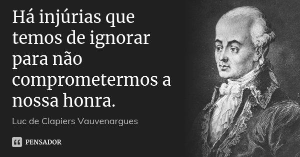 Há injúrias que temos de ignorar para não comprometermos a nossa honra.... Frase de Luc de Clapiers Vauvenargues.