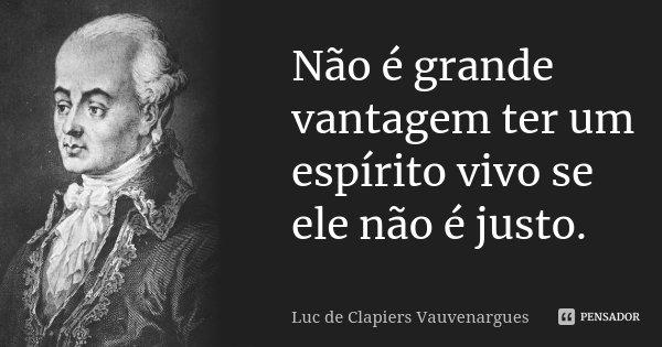 Não é grande vantagem ter um espírito vivo se ele não é justo.... Frase de Luc de Clapiers Vauvenargues.