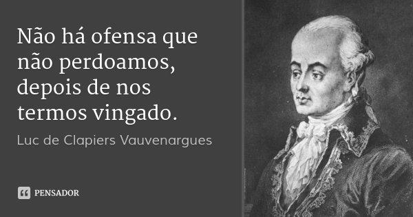 Não há ofensa que não perdoamos, depois de nos termos vingado.... Frase de Luc de Clapiers Vauvenargues.
