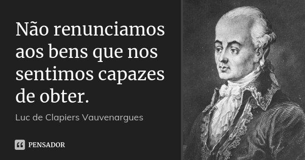 Não renunciamos aos bens que nos sentimos capazes de obter.... Frase de Luc de Clapiers Vauvenargues.