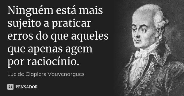 Ninguém está mais sujeito a praticar erros do que aqueles que apenas agem por raciocínio.... Frase de Luc de Clapiers Vauvenargues.