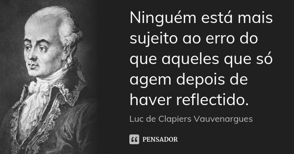 Ninguém está mais sujeito ao erro do que aqueles que só agem depois de haver reflectido.... Frase de Luc de Clapiers Vauvenargues.