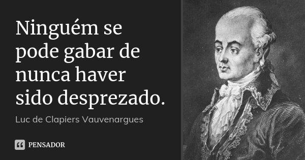 Ninguém se pode gabar de nunca haver sido desprezado.... Frase de Luc de Clapiers Vauvenargues.