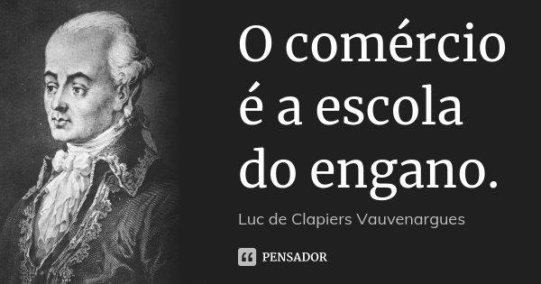 O comércio é a escola do engano.... Frase de Luc de Clapiers Vauvenargues.