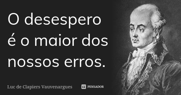O desespero é o maior dos nossos erros.... Frase de Luc de Clapiers Vauvenargues.