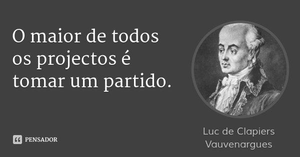 O maior de todos os projectos é tomar um partido.... Frase de Luc de Clapiers Vauvenargues.