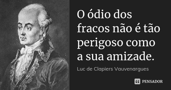 O ódio dos fracos não é tão perigoso como a sua amizade.... Frase de Luc de Clapiers Vauvenargues.