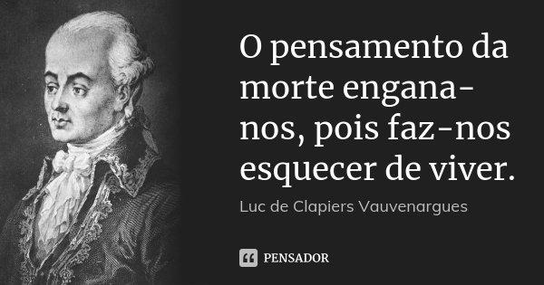 O pensamento da morte engana-nos, pois faz-nos esquecer de viver.... Frase de Luc de Clapiers Vauvenargues.