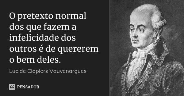 O pretexto normal dos que fazem a infelicidade dos outros é de quererem o bem deles.... Frase de Luc de Clapiers Vauvenargues.