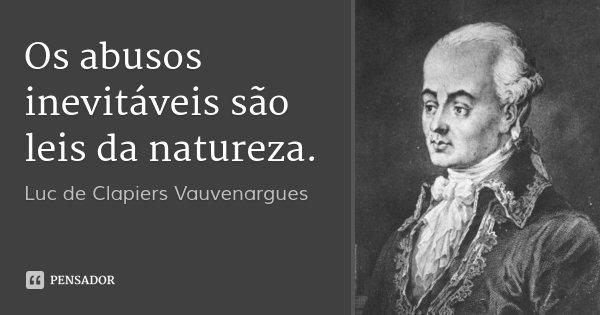 Os abusos inevitáveis são leis da natureza.... Frase de Luc de Clapiers Vauvenargues.