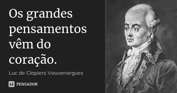 Os grandes pensamentos vêm do coração.... Frase de Luc de Clapiers Vauvenargues.