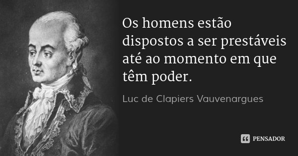 Os homens estão dispostos a ser prestáveis até ao momento em que têm poder.... Frase de Luc de Clapiers Vauvenargues.