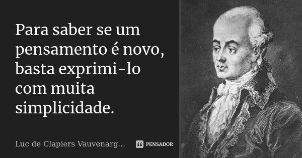 Para saber se um pensamento é novo, basta exprimi-lo com muita simplicidade.... Frase de Luc de Clapiers Vauvenargues.