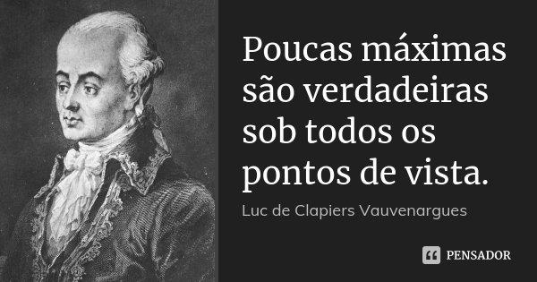 Poucas máximas são verdadeiras sob todos os pontos de vista.... Frase de Luc de Clapiers Vauvenargues.
