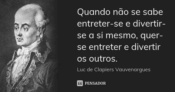 Quando não se sabe entreter-se e divertir-se a si mesmo, quer-se entreter e divertir os outros.... Frase de Luc de Clapiers Vauvenargues.