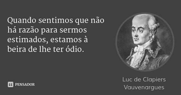 Quando sentimos que não há razão para sermos estimados, estamos à beira de lhe ter ódio.... Frase de Luc de Clapiers Vauvenargues.