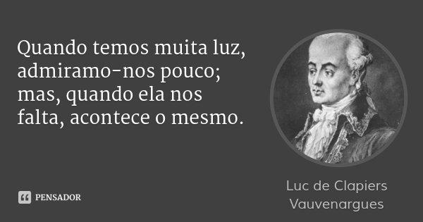 Quando temos muita luz, admiramo-nos pouco; mas, quando ela nos falta, acontece o mesmo.... Frase de Luc de Clapiers Vauvenargues.