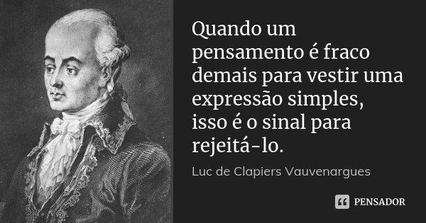 Quando um pensamento é fraco demais para vestir uma expressão simples, isso é o sinal para rejeitá-lo.... Frase de Luc de Clapiers Vauvenargues.