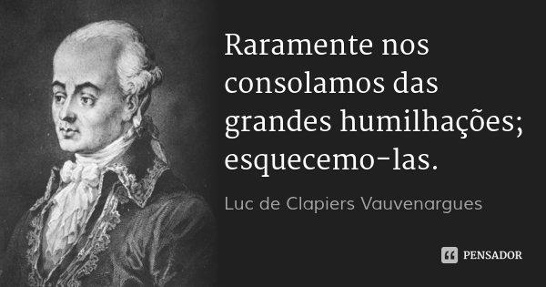 Raramente nos consolamos das grandes humilhações; esquecemo-las.... Frase de Luc de Clapiers Vauvenargues.
