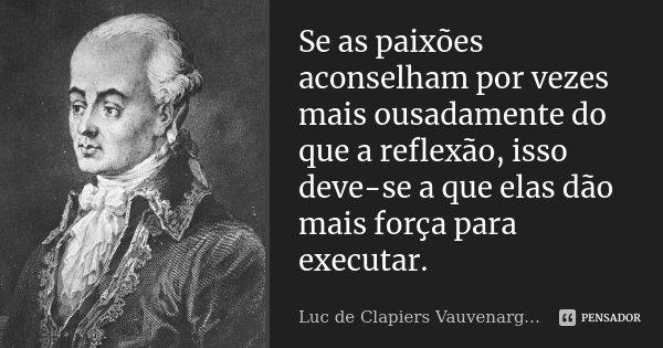 Se as paixões aconselham por vezes mais ousadamente do que a reflexão, isso deve-se a que elas dão mais força para executar.... Frase de Luc de Clapiers Vauvenargues.