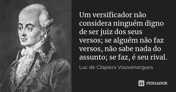 Um versificador não considera ninguém digno de ser juiz dos seus versos; se alguém não faz versos, não sabe nada do assunto; se faz, é seu rival.... Frase de Luc de Clapiers Vauvenargues.