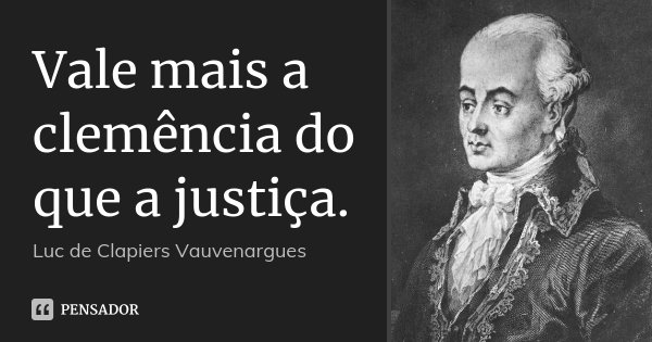 Vale mais a clemência do que a justiça.... Frase de Luc de Clapiers Vauvenargues.