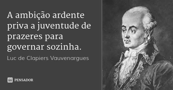 A ambição ardente priva a juventude de prazeres para governar sozinha.... Frase de Luc de Clapiers Vauvenargues.