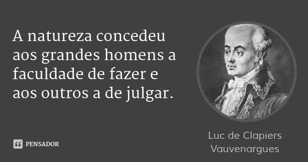 A natureza concedeu aos grandes homens a faculdade de fazer e aos outros a de julgar.... Frase de Luc de Clapiers Vauvenargues.